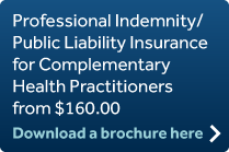 Professional Indemnity/Public Liability Insurance for Complementary Health Practitioners from $160.00 Download a brochure here